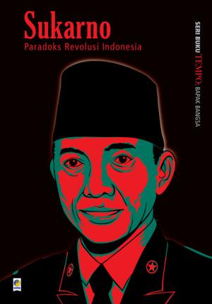 Seri Buku Tempo: Bapak Bangsa, Sukarno: Paradoks Revolusi Indonesia